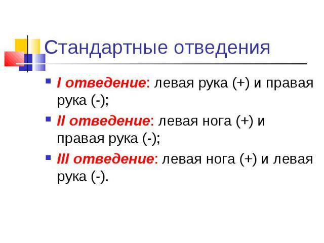 Стандартные отведения I отведение: левая рука (+) и правая рука (-); II отведение: левая нога (+) и правая рука (-); III отведение: левая нога (+) и левая рука (-).