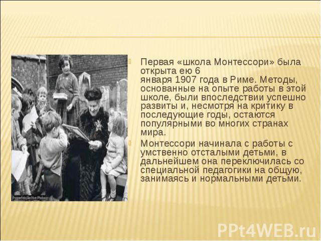 Первая «школа Монтессори» была открыта ею 6 января 1907 года в Риме. Методы, основанные на опыте работы в этой школе, были впоследствии успешно развиты и, несмотря на критику в последующие годы, остаются популярными во многих странах мира. Монтессор…