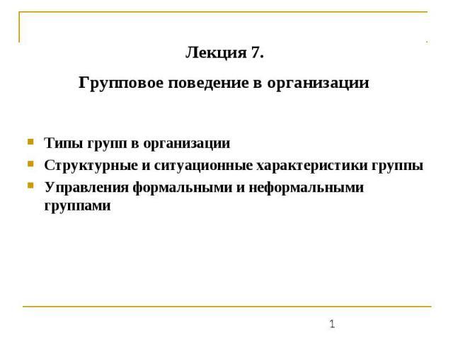 Лекция 7. Групповое поведение в организации Типы групп в организации Структурные и ситуационные характеристики группы Управления формальными и неформальными группами