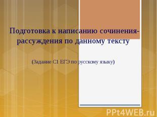 Подготовка к написанию сочинения- рассуждения по данному тексту (Задание С1 ЕГЭ