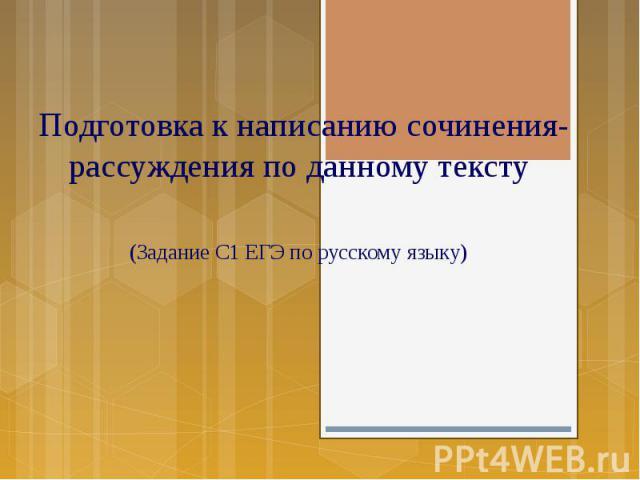 Подготовка к написанию сочинения- рассуждения по данному тексту (Задание С1 ЕГЭ по русскому языку)