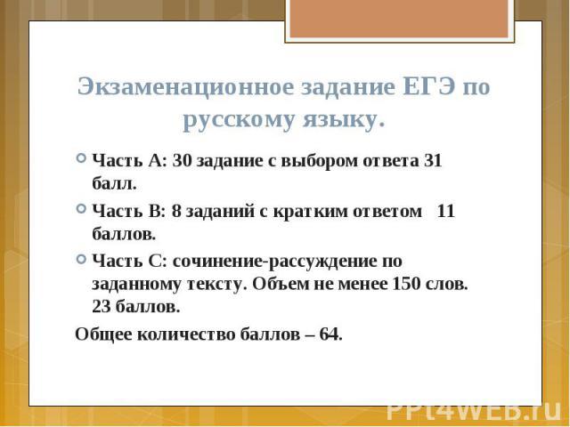 Экзаменационное задание ЕГЭ по русскому языку. Часть А: 30 задание с выбором ответа 31 балл. Часть В: 8 заданий с кратким ответом 11 баллов. Часть С: сочинение-рассуждение по заданному тексту. Объем не менее 150 слов. 23 баллов. Общее количество бал…