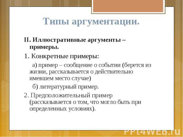 Типы аргументации. II. Иллюстративные аргументы – примеры. 1. Конкретные примеры: а) пример – сообщение о событии (берется из жизни, рассказывается о действительно имевшем место случае) б) литературный пример. 2. Предположительный пример (рассказыва…