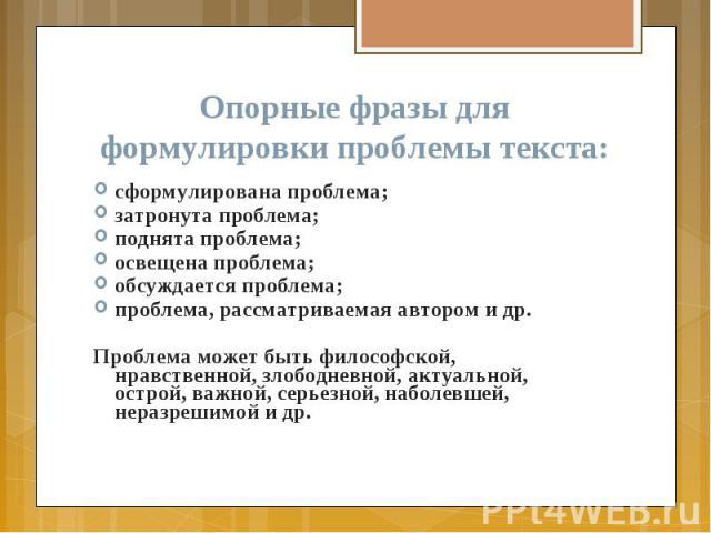 Опорные фразы для формулировки проблемы текста: сформулирована проблема; затронута проблема; поднята проблема; освещена проблема; обсуждается проблема; проблема, рассматриваемая автором и др. Проблема может быть философской, нравственной, злободневн…
