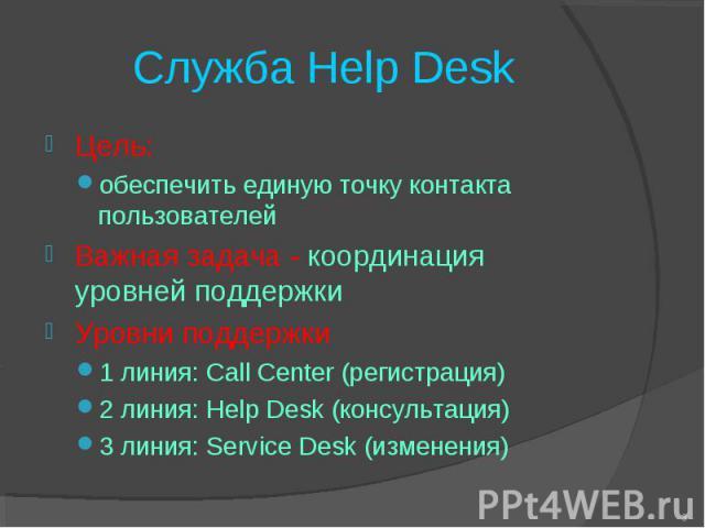 Служба Help Desk Цель: обеспечить единую точку контакта пользователей Важная задача - координация уровней поддержки Уровни поддержки 1 линия: Call Center (регистрация) 2 линия: Help Desk (консультация) 3 линия: Service Desk (изменения) *