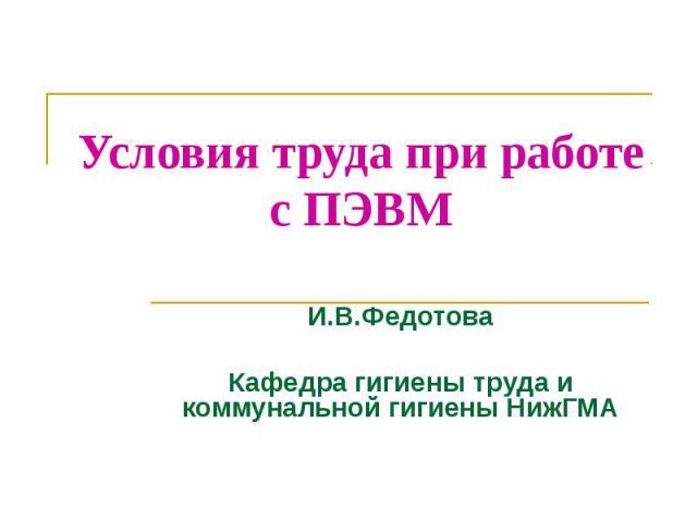 Условия труда при работе с ПЭВМ И.В.Федотова Кафедра гигиены труда и коммунальной гигиены НижГМА