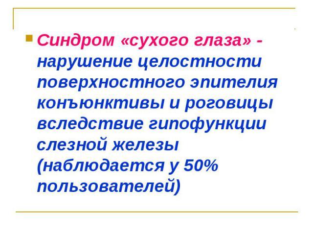 Синдром «сухого глаза» - нарушение целостности поверхностного эпителия конъюнктивы и роговицы вследствие гипофункции слезной железы (наблюдается у 50% пользователей)