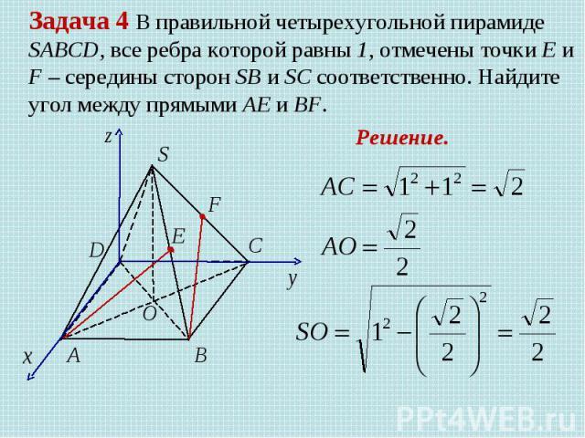 Задача 4 В правильной четырехугольной пирамиде SABCD, все ребра которой равны 1, отмечены точки Е и F – середины сторон SB и SC соответственно. Найдите угол между прямыми AE и BF. Решение.
