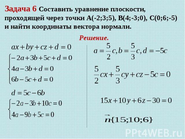 Задача 6 Составить уравнение плоскости, проходящей через точки А(-2;3;5), В(4;-3;0), С(0;6;-5) и найти координаты вектора нормали. Решение.