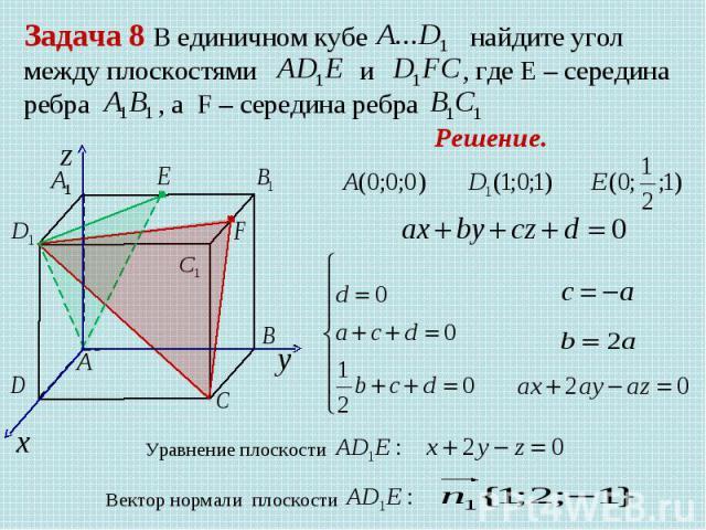 Задача 8 В единичном кубе найдите угол между плоскостями и , где Е – середина ребра , а F – середина ребра Решение. Уравнение плоскости Вектор нормали плоскости