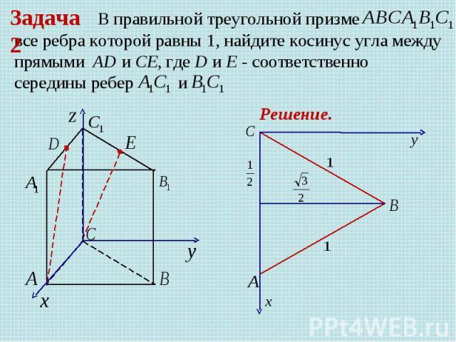 В правильной треугольной призме все ребра которой равны 1, найдите косинус угла между прямыми AD и CE, где D и E - соответственно середины ребер Задача 2 Решение.