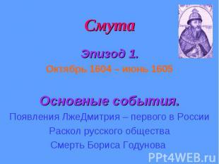 Смута Эпизод 1. Октябрь 1604 – июнь 1605 Основные события. Появления ЛжеДмитрия