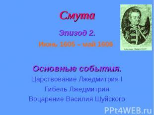 Смута Эпизод 2. Июнь 1605 – май 1606 Основные события. Царствование Лжедмитрия I