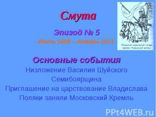 Смута Эпизод № 5 Июль 1609 – январь 1611 Основные события Низложение Василия Шуй