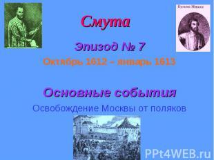 Смута Эпизод № 7 Октябрь 1612 – январь 1613 Основные события Освобождение Москвы