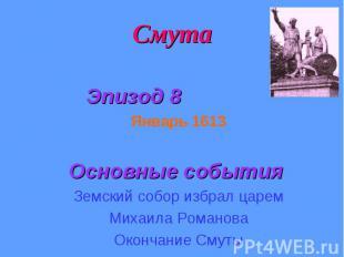 Смута Эпизод 8 Январь 1613 Основные события Земский собор избрал царем Михаила Р