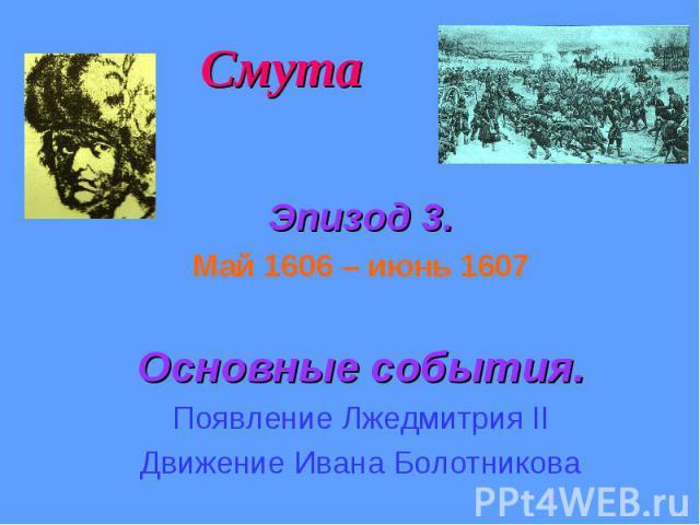 Смута Эпизод 3. Май 1606 – июнь 1607 Основные события. Появление Лжедмитрия II Движение Ивана Болотникова