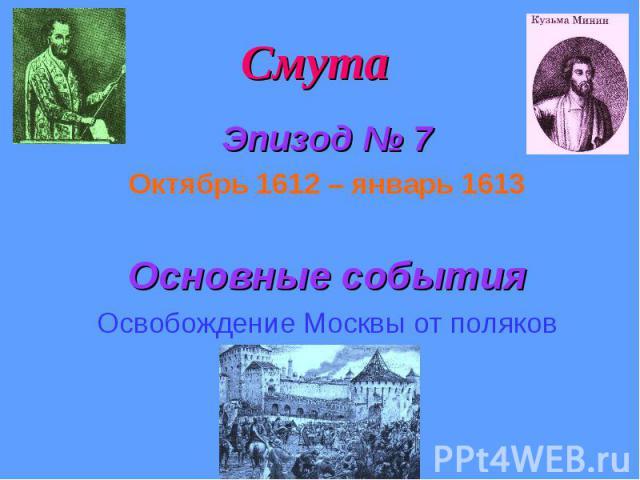 Смута Эпизод № 7 Октябрь 1612 – январь 1613 Основные события Освобождение Москвы от поляков