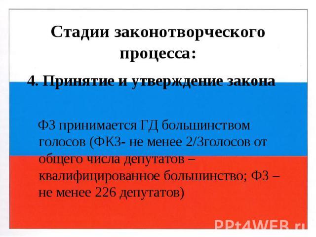 Стадии законотворческого процесса: 4. Принятие и утверждение закона ФЗ принимается ГД большинством голосов (ФКЗ- не менее 2/3голосов от общего числа депутатов –квалифицированное большинство; ФЗ – не менее 226 депутатов)