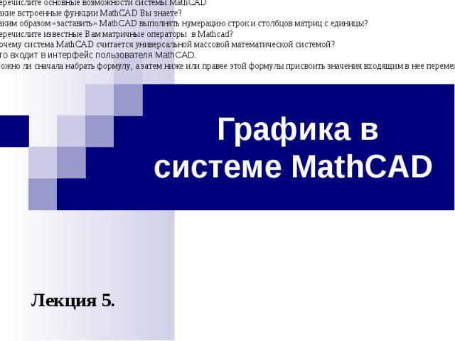 Графика в системе MathCAD Лекция 5. Контрольные вопросы Перечислите хотя бы семь типов задач, которые позволяет решать пакет программ MathCAD. Различает ли MathCAD строчные и прописные буквы в именах переменных? Можно ли использовать в среде MathCAD…