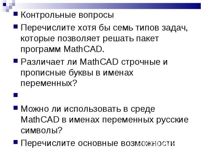 Контрольные вопросы Перечислите хотя бы семь типов задач, которые позволяет решать пакет программ MathCAD. Различает ли MathCAD строчные и прописные буквы в именах переменных? Можно ли использовать в среде MathCAD в именах переменных русские символы…