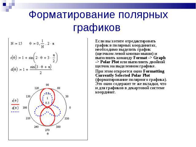 Форматирование полярных графиков Если вы хотите отредактировать график в полярных координатах, необходимо выделить график (щелчком левой кнопки мыши) и выполнить команду Format -> Graph -> Polar Plot или выполнить двойной щелчок на выделенном график…