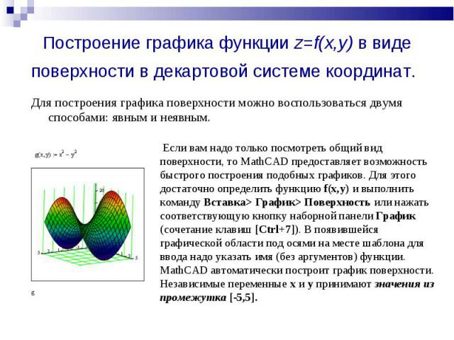 Построение графика функции z=f(x,y) в виде поверхности в декартовой системе координат. Для построения графика поверхности можно воспользоваться двумя способами: явным и неявным. Если вам надо только посмотреть общий вид поверхности, то MathCAD предо…