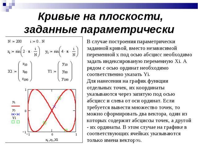 Кривые на плоскости, заданные параметрически В случае построения параметрически заданной кривой, вместо независимой переменной x под осью абсцисс необходимо задать индексированую переменную Xi. А рядом с осью ординат необходимо соответственно указат…