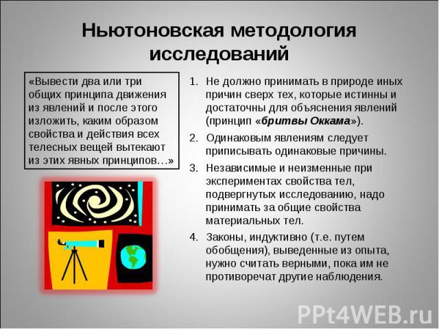 Ньютоновская методология исследований «Вывести два или три общих принципа движения из явлений и после этого изложить, каким образом свойства и действия всех телесных вещей вытекают из этих явных принципов…» Не должно принимать в природе иных причин …