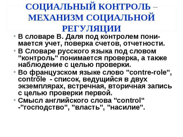 СОЦИАЛЬНЫЙ КОНТРОЛЬ –МЕХАНИЗМ СОЦИАЛЬНОЙ РЕГУЛЯЦИИ В словаре В. Даля под контролем пони-мается учет, поверка счетов, отчетности. В Словаре русского языка под словом \