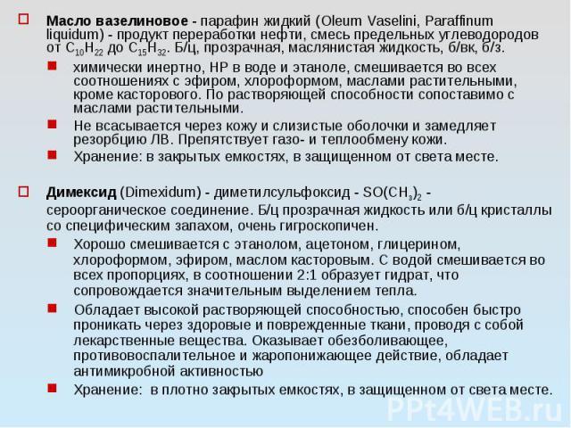 Масло вазелиновое - парафин жидкий (Oleum Vaselini, Paraffinum liquidum) - продукт переработки нефти, смесь предельных углеводородов от С10Н22 до С15Н32. Б/ц, прозрачная, маслянистая жидкость, б/вк, б/з. химически инертно, НР в воде и этаноле, смеши…