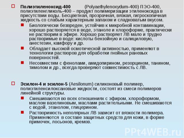 Полиэтиленоксид-400 (Polyaethylenoxydum-400) ПЭО-400, полиэтиленгликоль-400 – продукт полимеризации этиленоксида в присутствии воды. Бесцветная, прозрачная, вязкая, гигроскопичная жидкость со слабым характерным запахом и сладковатым вкусом. Биологич…