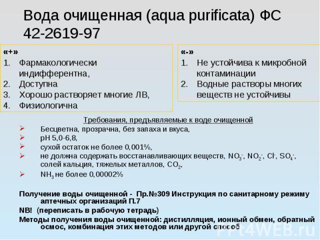 Вода очищенная (aqua purificata) ФС 42-2619-97 Требования, предъявляемые к воде очищенной Бесцветна, прозрачна, без запаха и вкуса, рН 5,0-6,8, сухой остаток не более 0,001%, не должна содержать восстанавливающих веществ, NO3-, NO2-, Cl-, SO4-, соле…