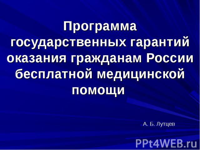 А. Б. Лутцев Программа государственных гарантий оказания гражданам России бесплатной медицинской помощи