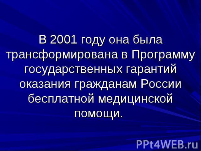 В 2001 году она была трансформирована в Программу государственных гарантий оказания гражданам России бесплатной медицинской помощи.