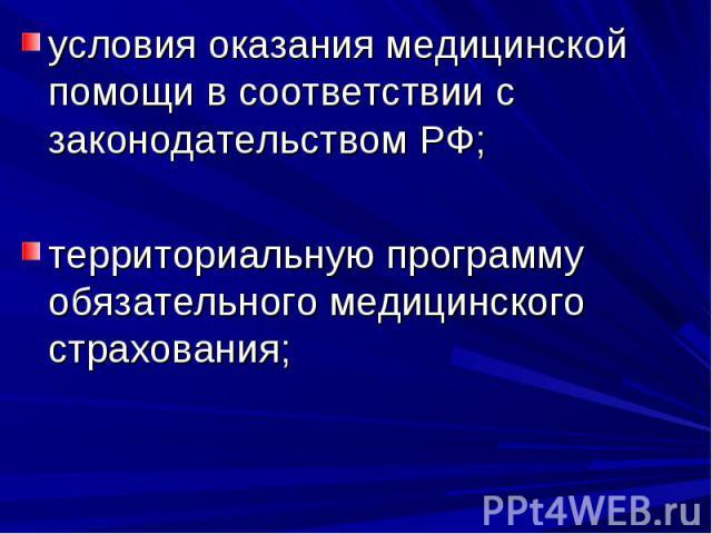 условия оказания медицинской помощи в соответствии с законодательством РФ; территориальную программу обязательного медицинского страхования;