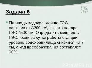 Задача 6 Площадь водохранилища ГЭС составляет 3200 км2, высота напора ГЭС 4500 с