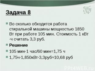 Задача 8 Во сколько обходится работа стиральной машины мощностью 1850 Вт при раб
