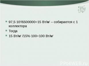 97,5·106/6500000=15 Вт/м2 – собирается с 1 коллектора Тогда 15 Вт/м2 /15%·100=10