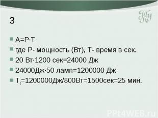 3 А=Р·Т где Р- мощность (Вт), Т- время в сек. 20 Вт·1200 сек=24000 Дж 24000Дж·50
