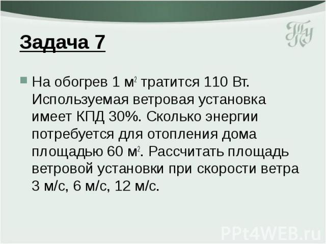 Задача 7 На обогрев 1 м2 тратится 110 Вт. Используемая ветровая установка имеет КПД 30%. Сколько энергии потребуется для отопления дома площадью 60 м2. Рассчитать площадь ветровой установки при скорости ветра 3 м/с, 6 м/с, 12 м/с.
