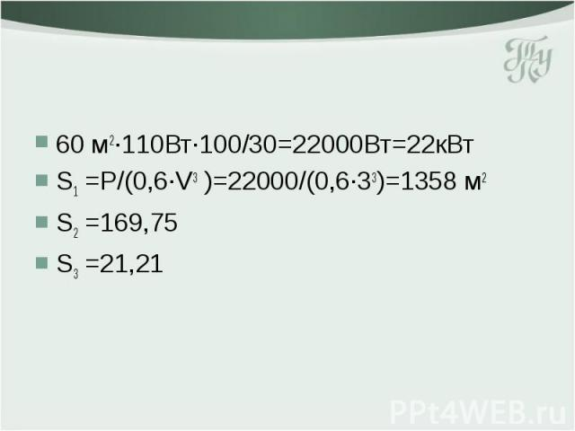 60 м2·110Вт·100/30=22000Вт=22кВт S1 =P/(0,6·V3 )=22000/(0,6·33)=1358 м2 S2 =169,75 S3 =21,21