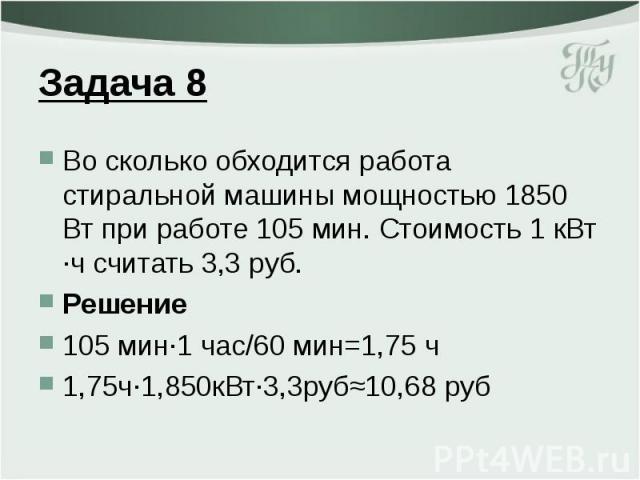 Задача 8 Во сколько обходится работа стиральной машины мощностью 1850 Вт при работе 105 мин. Стоимость 1 кВт ·ч считать 3,3 руб. Решение 105 мин·1 час/60 мин=1,75 ч 1,75ч·1,850кВт·3,3руб≈10,68 руб