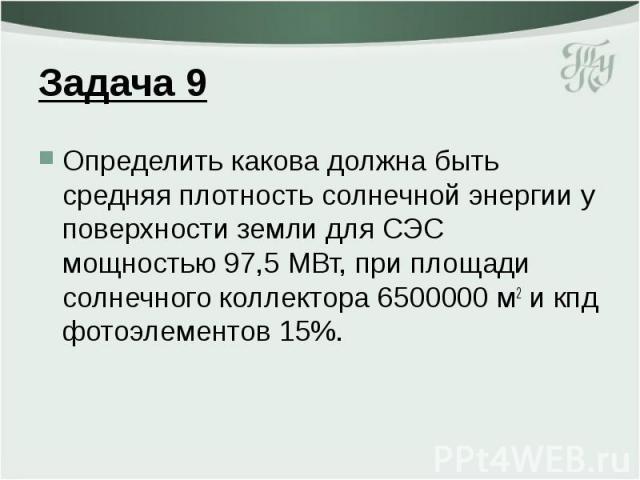 Задача 9 Определить какова должна быть средняя плотность солнечной энергии у поверхности земли для СЭС мощностью 97,5 МВт, при площади солнечного коллектора 6500000 м2 и кпд фотоэлементов 15%.