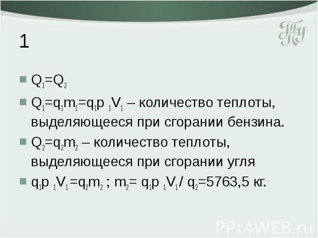 1 Q1=Q2 Q1=q1m1=q1p 1V1 – количество теплоты, выделяющееся при сгорании бензина. Q2=q2m2 – количество теплоты, выделяющееся при сгорании угля q1p 1V1 =q2m2 ; m2= q1p 1V1 / q2=5763,5 кг.