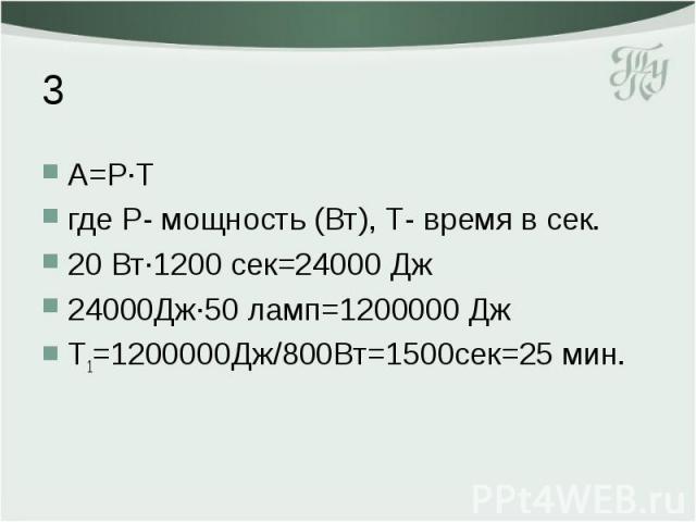 3 А=Р·Т где Р- мощность (Вт), Т- время в сек. 20 Вт·1200 сек=24000 Дж 24000Дж·50 ламп=1200000 Дж Т1=1200000Дж/800Вт=1500сек=25 мин.