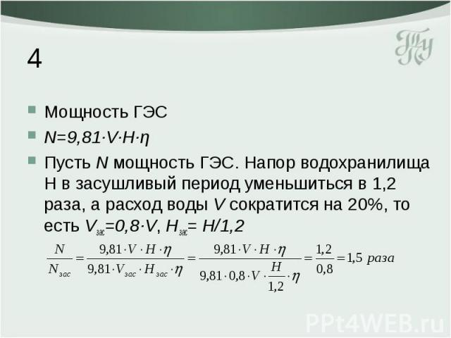 4 Мощность ГЭС N=9,81·V·H·η Пусть N мощность ГЭС. Напор водохранилища H в засушливый период уменьшиться в 1,2 раза, а расход воды V сократится на 20%, то есть Vзас=0,8·V, Hзас= H/1,2