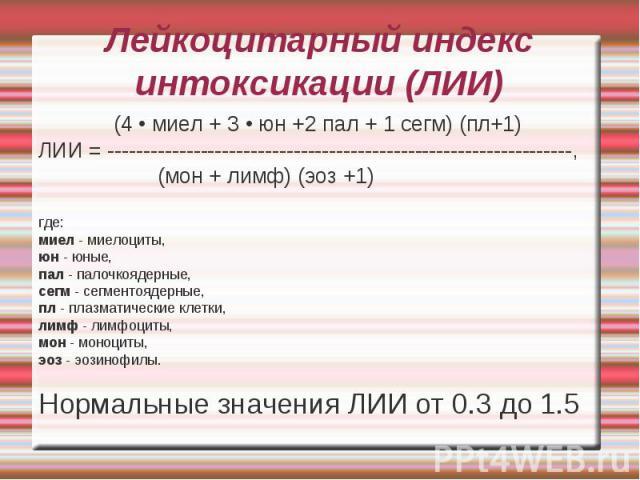 Лейкоцитарный индекс интоксикации (ЛИИ) (4 • миел + 3 • юн +2 пал + 1 сегм) (пл+1) ЛИИ = -----------------------------------------------------------------, (мон + лимф) (эоз +1) где: миел - миелоциты, юн - юные, пал - палочкоядерные, сегм - сегменто…
