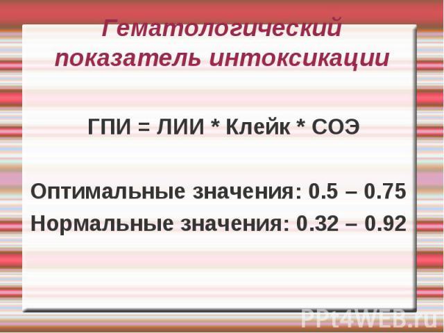 Гематологический показатель интоксикации ГПИ = ЛИИ * Клейк * СОЭ Оптимальные значения: 0.5 – 0.75 Нормальные значения: 0.32 – 0.92