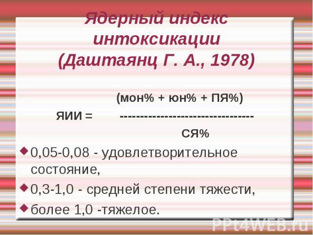 Ядерный индекс интоксикации (Даштаянц Г. А., 1978) (мон% + юн% + ПЯ%) ЯИИ = --------------------------------- СЯ% 0,05-0,08 - удовлетворительное состояние, 0,3-1,0 - средней степени тяжести, более 1,0 -тяжелое.
